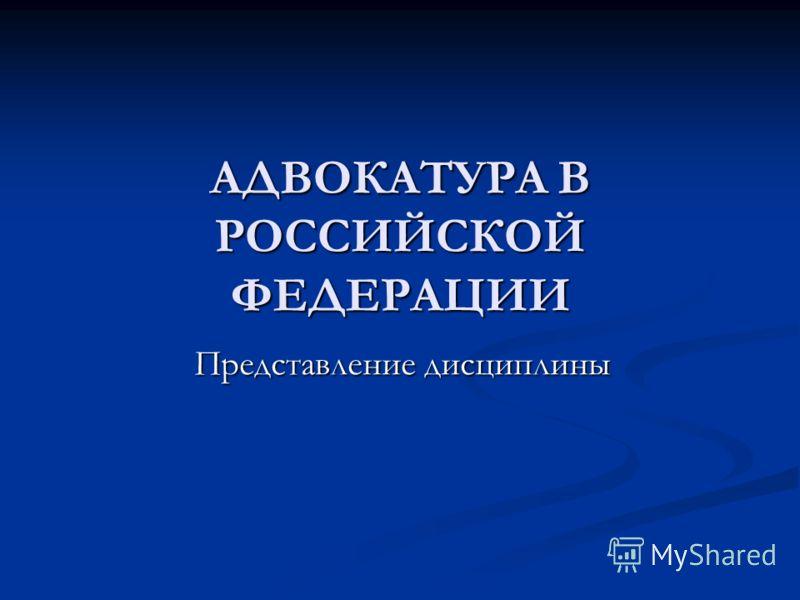 АДВОКАТУРА В РОССИЙСКОЙ ФЕДЕРАЦИИ Представление дисциплины