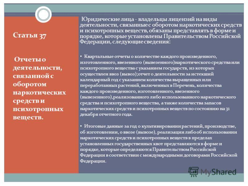 Статья 37 Отчеты о деятельности, связанной с оборотом наркотических средств и психотропных веществ. Юридические лица - владельцы лицензий на виды деятельности, связанные с оборотом наркотических средств и психотропных веществ, обязаны представлять в