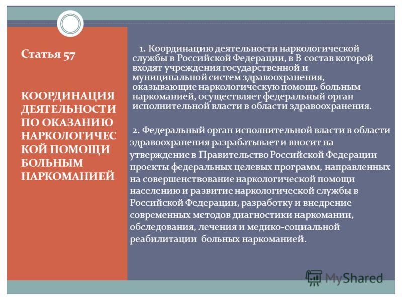 Статья 57 КООРДИНАЦИЯ ДЕЯТЕЛЬНОСТИ ПО ОКАЗАНИЮ НАРКОЛОГИЧЕС КОЙ ПОМОЩИ БОЛЬНЫМ НАРКОМАНИЕЙ 1. Координацию деятельности наркологической службы в Российской Федерации, в В состав которой входят учреждения государственной и муниципальной систем здравоох
