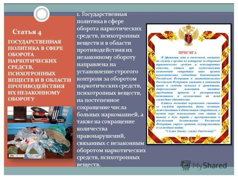 Статья 4 ГОСУДАРСТВЕННАЯ ПОЛИТИКА В СФЕРЕ ОБОРОТА НАРКОТИЧЕСКИХ СРЕДСТВ, ПСИХОТРОПНЫХ ВЕЩЕСТВ И В ОБЛАСТИ ПРОТИВОДЕЙСТВИЯ ИХ НЕЗАКОННОМУ ОБОРОТУ 1. Государственная политика в сфере оборота наркотических средств, психотропных веществ и в области проти