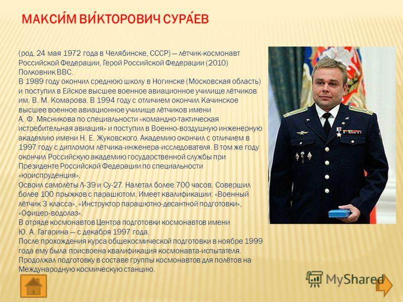 (род. 24 мая 1972 года в Челябинске, СССР) лётчик-космонавт Российской Федерации, Герой Российской Федерации (2010) Полковник ВВС. В 1989 году окончил среднюю школу в Ногинске (Московская область) и поступил в Ейское высшее военное авиационное училищ