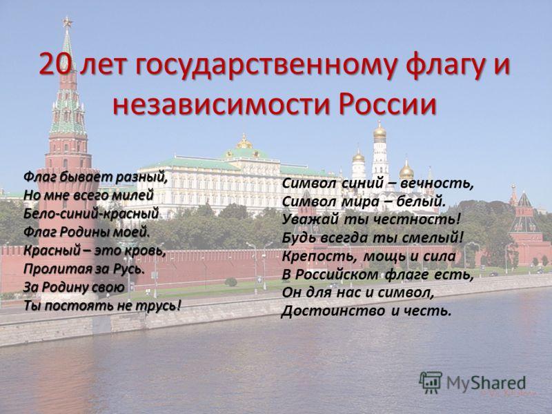 20 лет государственному флагу и независимости России Символ синий – вечность, Символ мира – белый. Уважай ты честность! Будь всегда ты смелый! Крепость, мощь и сила В Российском флаге есть, Он для нас и символ, Достоинство и честь. Флаг бывает разный