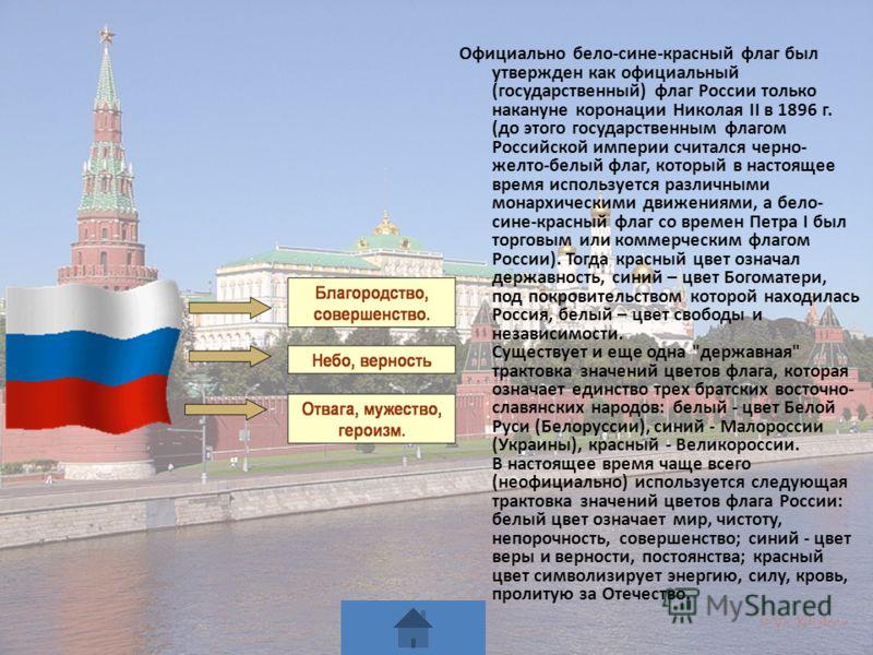 Официально бело-сине-красный флаг был утвержден как официальный (государственный) флаг России только накануне коронации Николая II в 1896 г. (до этого государственным флагом Российской империи считался черно- желто-белый флаг, который в настоящее вре