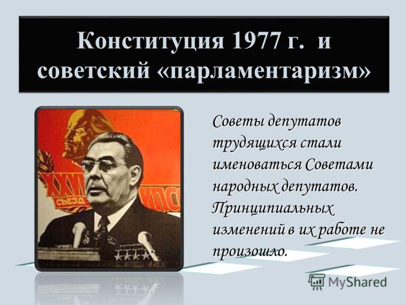 Конституция 1977 г. и советский «парламентаризм» Советы депутатов трудящихся стали именоваться Советами народных депутатов. Принципиальных изменений в их работе не произошло.