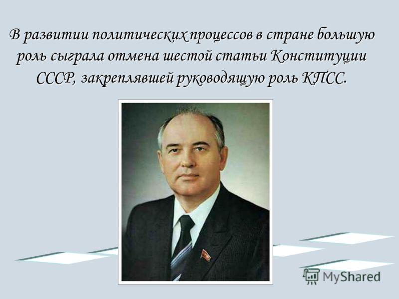 В развитии политических процессов в стране большую роль сыграла отмена шестой статьи Конституции СССР, закреплявшей руководящую роль КПСС.