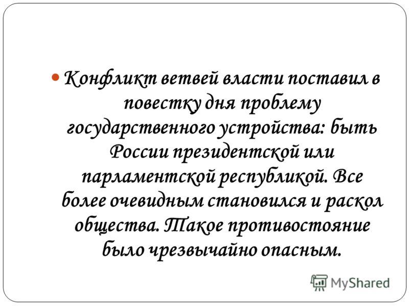 Конфликт ветвей власти поставил в повестку дня проблему государственного устройства: быть России президентской или парламентской республикой. Все более очевидным становился и раскол общества. Такое противостояние было чрезвычайно опасным.