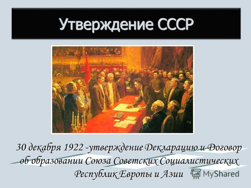 Утверждение СССР 30 декабря 1922 -утверждение Декларацию и Договор об образовании Союза Советских Социалистических Республик Европы и Азии