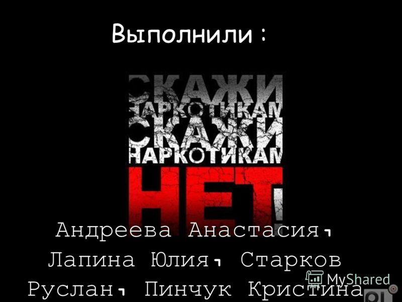 Выполнили : Андреева Анастасия, Лапина Юлия, Старков Руслан, Пинчук Кристина