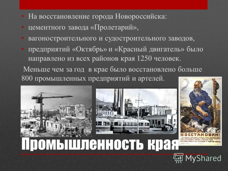 Промышленность края На восстановление города Новороссийска: цементного завода «Пролетарий», вагоностроительного и судостроительного заводов, предприятий «Октябрь» и «Красный двигатель» было направлено из всех районов края 1250 человек. Меньше чем за