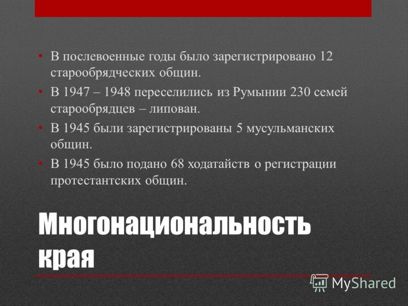 Многонациональность края В послевоенные годы было зарегистрировано 12 старообрядческих общин. В 1947 – 1948 переселились из Румынии 230 семей старообрядцев – липован. В 1945 были зарегистрированы 5 мусульманских общин. В 1945 было подано 68 ходатайст