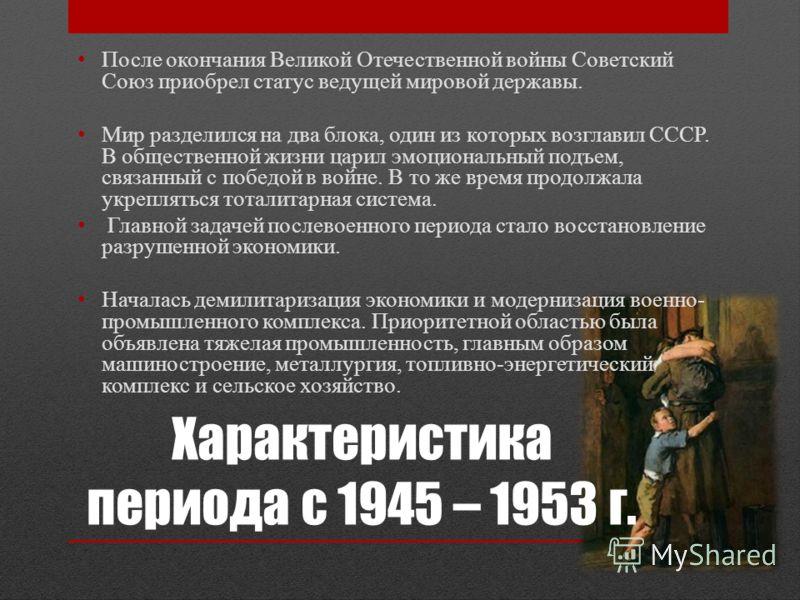 Характеристика периода с 1945 – 1953 г. После окончания Великой Отечественной войны Советский Союз приобрел статус ведущей мировой державы. Мир разделился на два блока, один из которых возглавил СССР. В общественной жизни царил эмоциональный подъем,