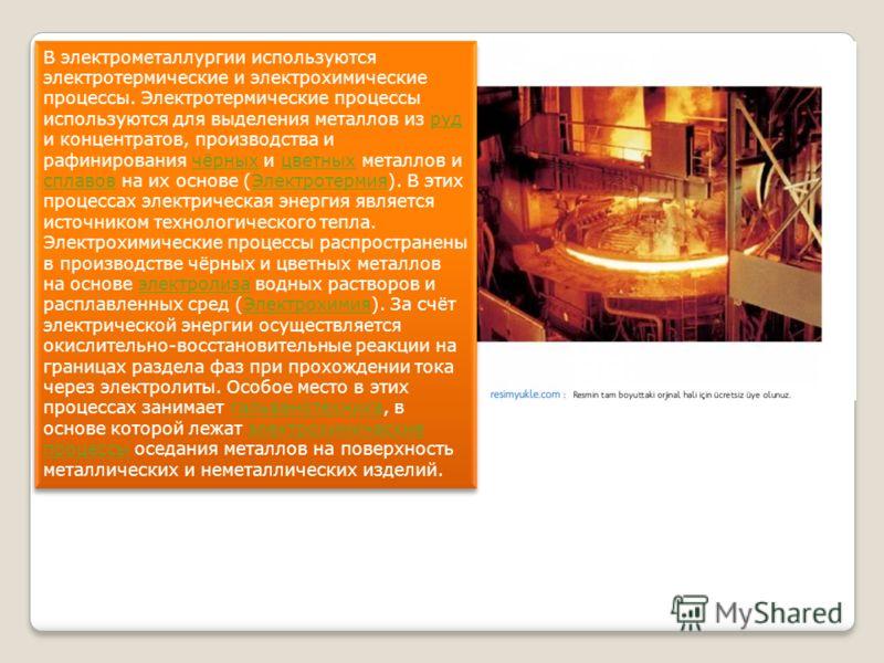 В электрометаллургии используются электротермические и электрохимические процессы. Электротермические процессы используются для выделения металлов из руд и концентратов, производства и рафинирования чёрных и цветных металлов и сплавов на их основе (Э