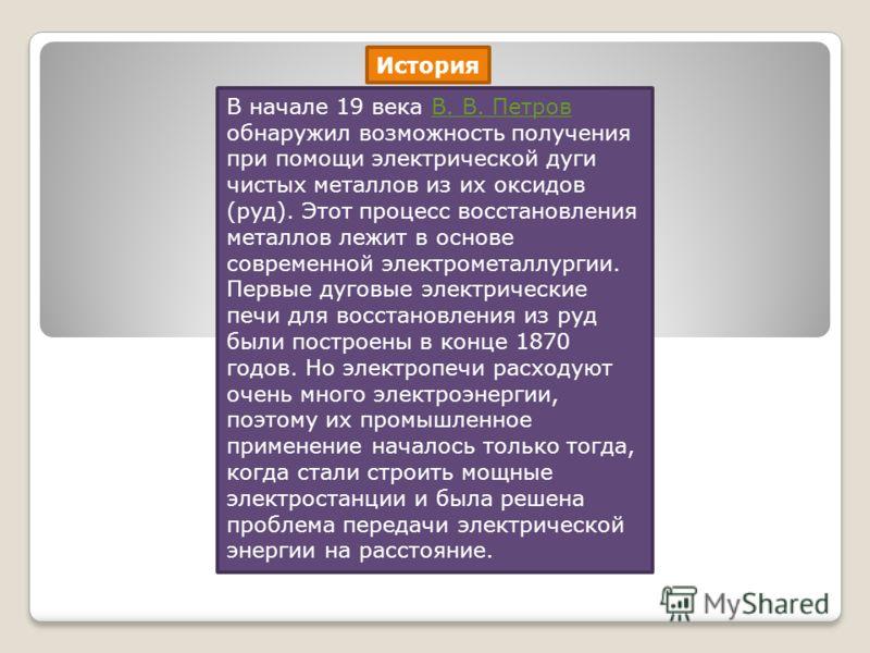 История В начале 19 века В. В. Петров обнаружил возможность получения при помощи электрической дуги чистых металлов из их оксидов (руд). Этот процесс восстановления металлов лежит в основе современной электрометаллургии. Первые дуговые электрические