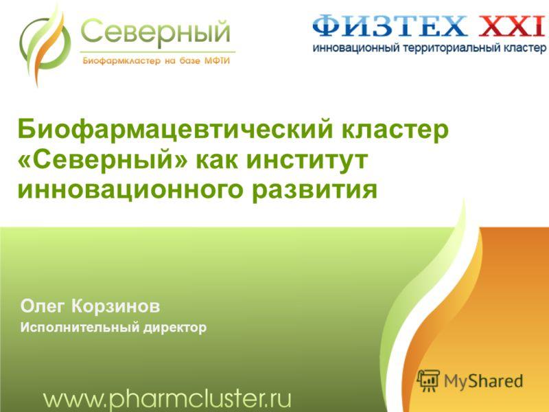 Биофармацевтический кластер «Северный» как институт инновационного развития Олег Корзинов Исполнительный директор