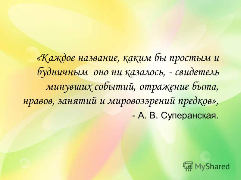 «Каждое название, каким бы простым и будничным оно ни казалось, - свидетель минувших событий, отражение быта, нравов, занятий и мировоззрений предков», - А. В. Суперанская.
