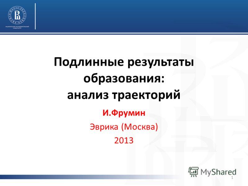 Подлинные результаты образования: анализ траекторий И.Фрумин Эврика (Москва) 2013 1