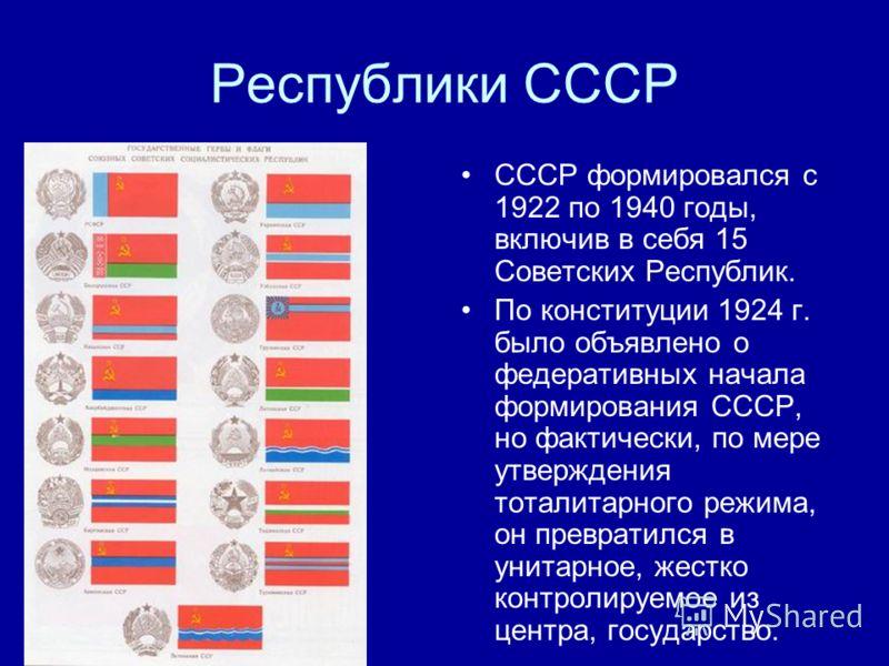 Республики СССР СССР формировался с 1922 по 1940 годы, включив в себя 15 Советских Республик. По конституции 1924 г. было объявлено о федеративных начала формирования СССР, но фактически, по мере утверждения тоталитарного режима, он превратился в уни