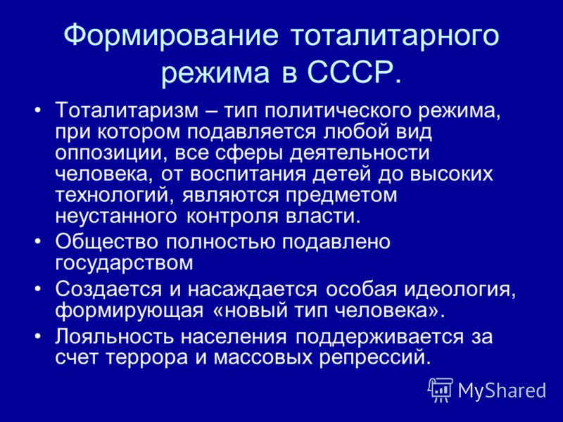 Формирование тоталитарного режима в СССР. Тоталитаризм – тип политического режима, при котором подавляется любой вид оппозиции, все сферы деятельности человека, от воспитания детей до высоких технологий, являются предметом неустанного контроля власти