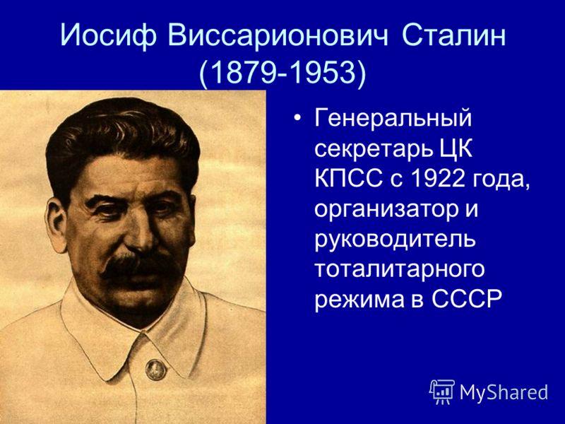Иосиф Виссарионович Сталин (1879-1953) Генеральный секретарь ЦК КПСС с 1922 года, организатор и руководитель тоталитарного режима в СССР