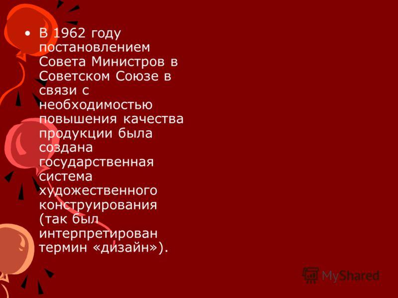 В 1962 году постановлением Совета Министров в Советском Союзе в связи с необходимостью повышения качества продукции была создана государственная система художественного конструирования (так был интерпретирован термин «дизайн»).