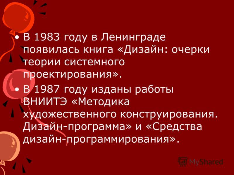В 1983 году в Ленинграде появилась книга «Дизайн: очерки теории системного проектирования». В 1987 году изданы работы ВНИИТЭ «Методика художественного конструирования. Дизайн-программа» и «Средства дизайн-программирования».
