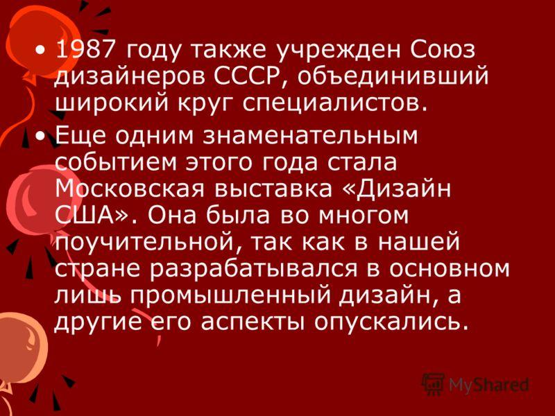 1987 году также учрежден Союз дизайнеров СССР, объединивший широкий круг специалистов. Еще одним знаменательным событием этого года стала Московская выставка «Дизайн США». Она была во многом поучительной, так как в нашей стране разрабатывался в основ