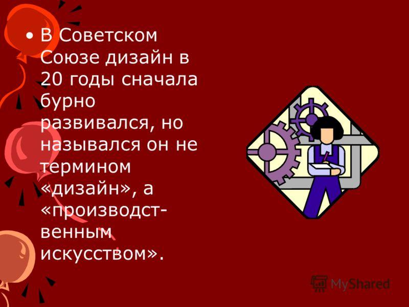 В Советском Союзе дизайн в 20 годы сначала бурно развивался, но назывался он не термином «дизайн», а «производст- венным искусством».