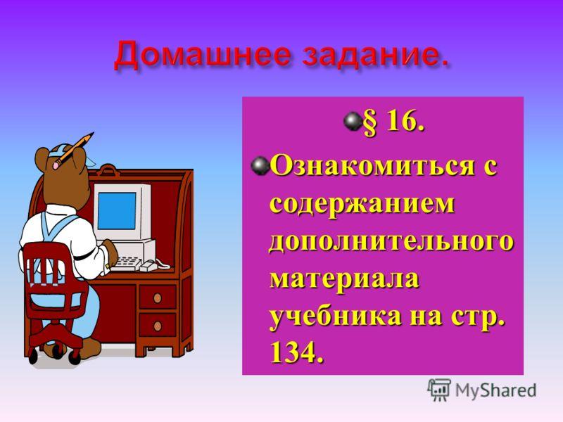 § 16. Ознакомиться с содержанием дополнительного материала учебника на стр. 134.