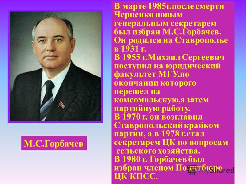 М.С.Горбачев В марте 1985г.после смерти Черненко новым генеральным секретарем был избран М.С.Горбачев. Он родился на Ставрополье в 1931 г. В 1955 г.Михаил Сергеевич поступил на юридический факультет МГУ,по окончании которого перешел на комсомольскую,