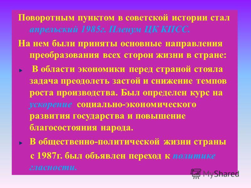 Поворотным пунктом в советской истории стал апрельский 1985 г. Пленум ЦК КПСС. На нем были приняты основные направления преобразования всех сторон жизни в стране : В области экономики перед страной стояла задача преодолеть застой и снижение темпов ро