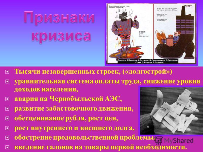 Тысячи незавершенных строек, (« долгострой ») уравнительная система оплаты труда, снижение уровня доходов населения, авария на Чернобыльской АЭС, развитие забастовочного движения, обесценивание рубля, рост цен, рост внутреннего и внешнего долга, обос