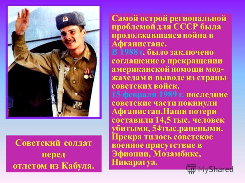 Советский солдат перед отлетом из Кабула. Самой острой региональной проблемой для СССР была продолжавшаяся война в Афганистане. В 1988 г. было заключено соглашение о прекращении американской помощи мод- жахедам и выводе из страны советских войск. 15
