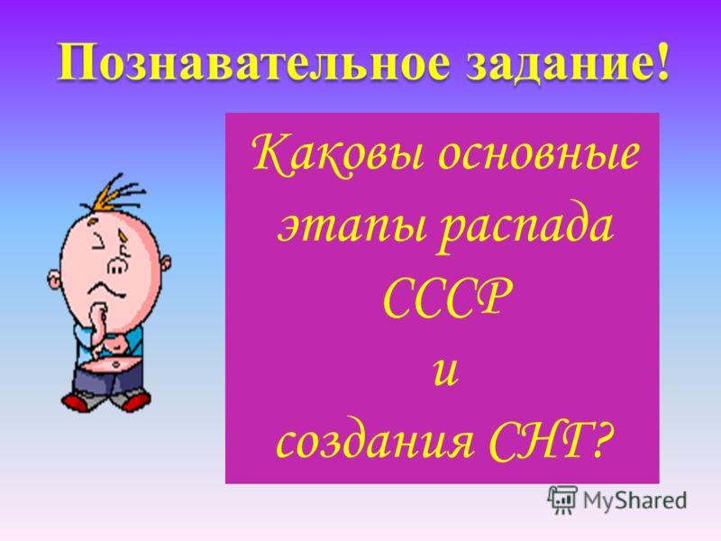 Каковы основные этапы распада СССР и создания СНГ?