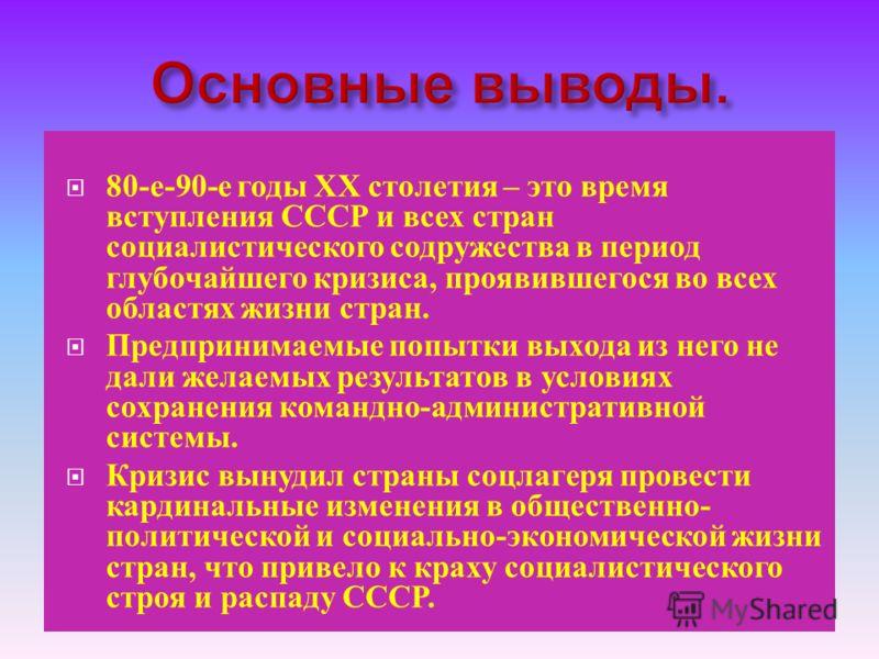 80- е -90- е годы ХХ столетия – это время вступления СССР и всех стран социалистического содружества в период глубочайшего кризиса, проявившегося во всех областях жизни стран. Предпринимаемые попытки выхода из него не дали желаемых результатов в усло