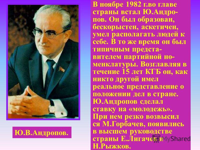 Ю.В.Андропов. В ноябре 1982 г.во главе страны встал Ю.Андро- пов. Он был образован, бескорыстен, аскетичен, умел располагать людей к себе. В то же время он был типичным предста- вителем партийной но- менклатуры. Возглавляя в течение 15 лет КГБ он, ка
