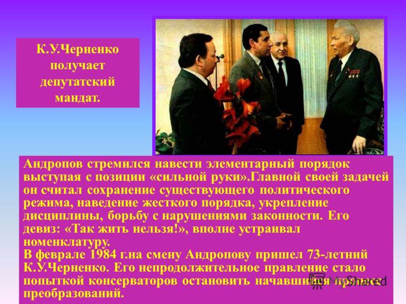 К.У.Черненко получает депутатский мандат. Андропов стремился навести элементарный порядок выступая с позиции «сильной руки».Главной своей задачей он считал сохранение существующего политического режима, наведение жесткого порядка, укрепление дисципли