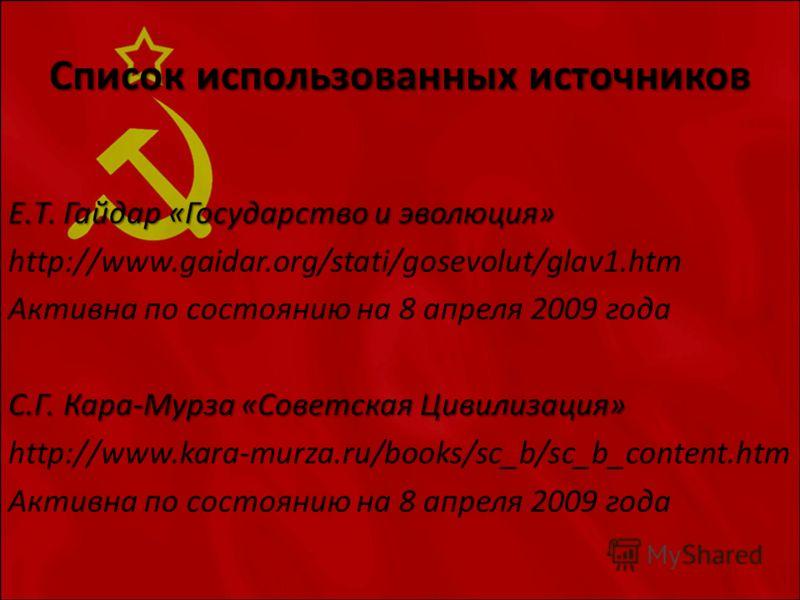 Список использованных источников Е.Т. Гайдар «Государство и эволюция» http://www.gaidar.org/stati/gosevolut/glav1.htm Активна по состоянию на 8 апреля 2009 года С.Г. Кара-Мурза «Советская Цивилизация» http://www.kara-murza.ru/books/sc_b/sc_b_content.