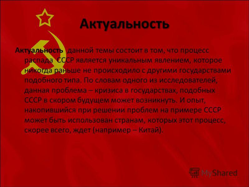 Актуальность Актуальность данной темы состоит в том, что процесс распада СССР является уникальным явлением, которое никогда раньше не происходило с другими государствами подобного типа. По словам одного из исследователей, данная проблема – кризиса в