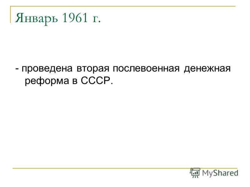 Январь 1961 г. - проведена вторая послевоенная денежная реформа в СССР.