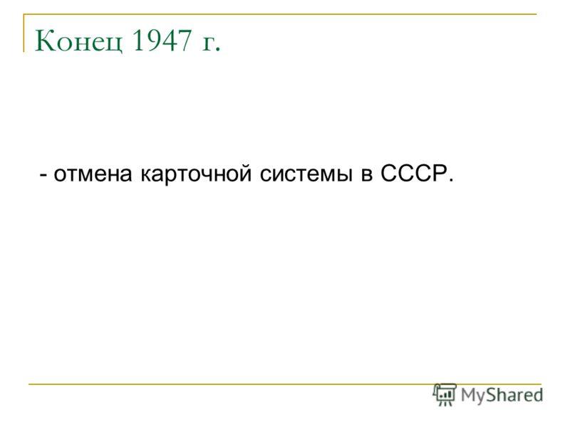 Конец 1947 г. - отмена карточной системы в СССР.