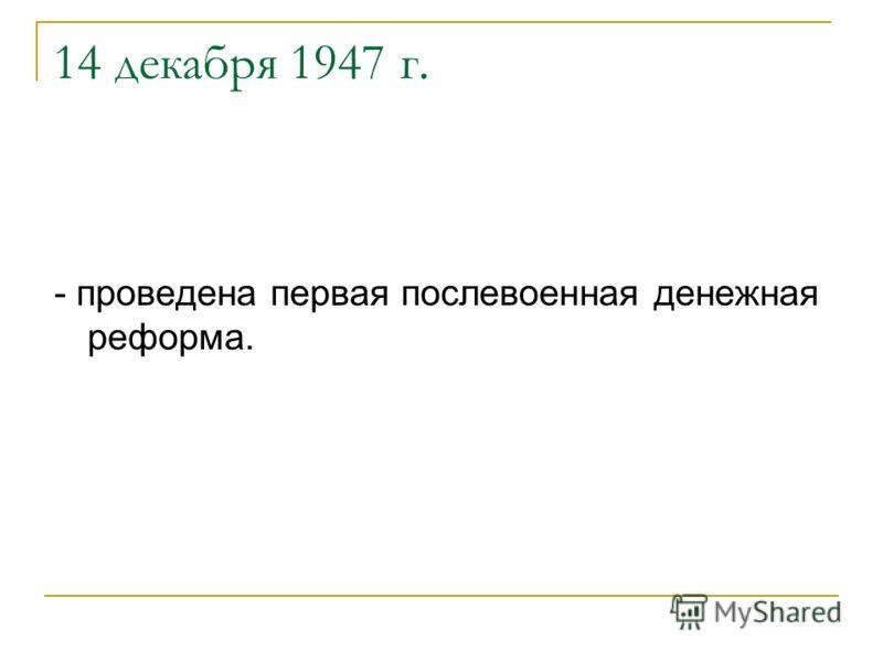 14 декабря 1947 г. - проведена первая послевоенная денежная реформа.