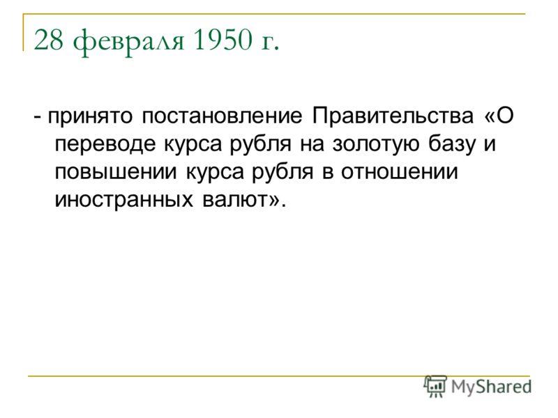 28 февраля 1950 г. - принято постановление Правительства «О переводе курса рубля на золотую базу и повышении курса рубля в отношении иностранных валют».