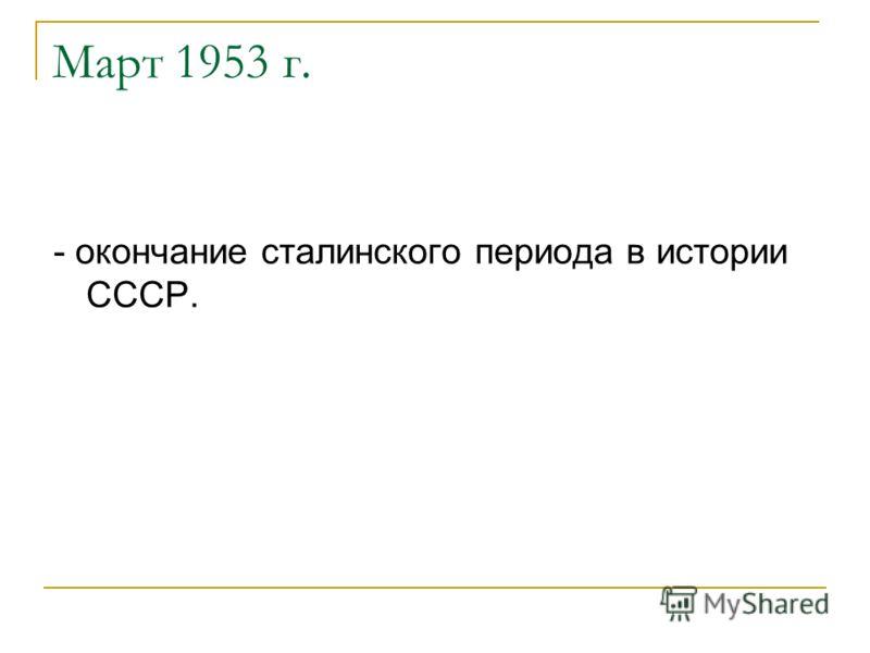 Март 1953 г. - окончание сталинского периода в истории СССР.