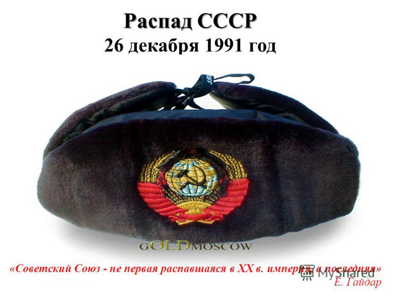 Распад СССР Распад СССР 26 декабря 1991 год «Советский Союз - не первая распавшаяся в XX в. империя, а последняя» Е. Гайдар