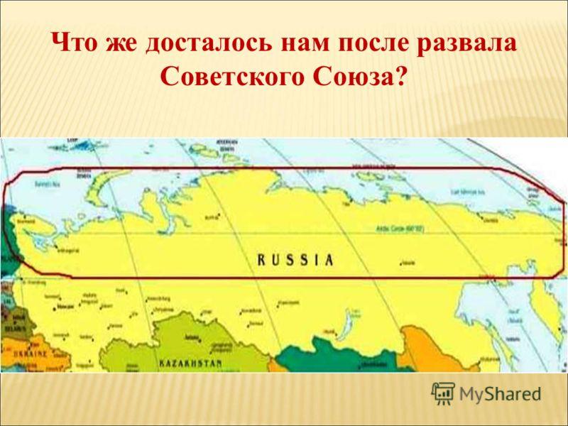 Что же досталось нам после развала Советского Союза?