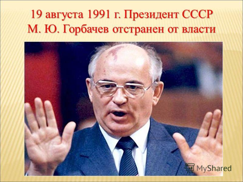 19 августа 1991 г. Президент СССР М. Ю. Горбачев отстранен от власти