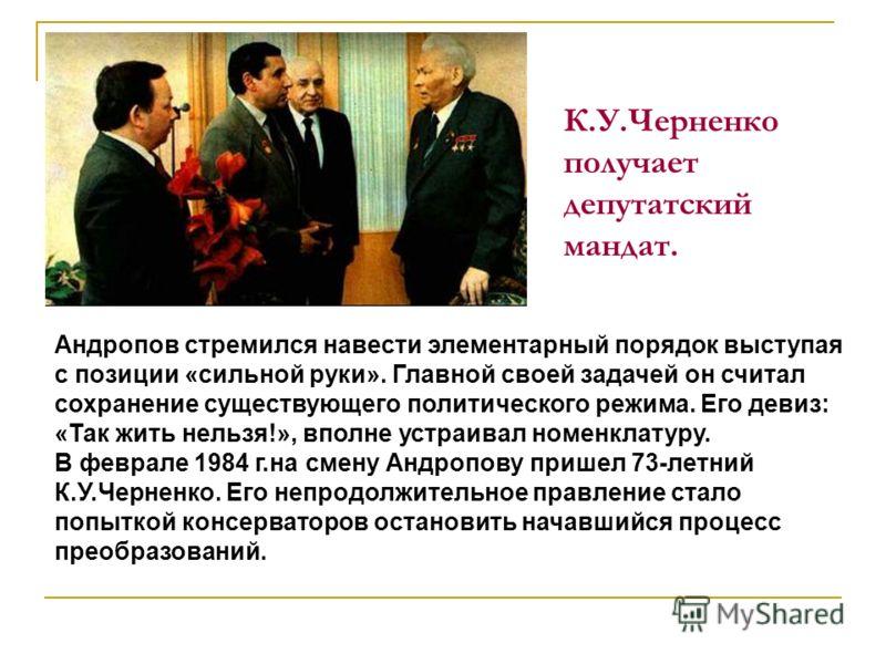 К.У.Черненко получает депутатский мандат. Андропов стремился навести элементарный порядок выступая с позиции «сильной руки». Главной своей задачей он считал сохранение существующего политического режима. Его девиз: «Так жить нельзя!», вполне устраива