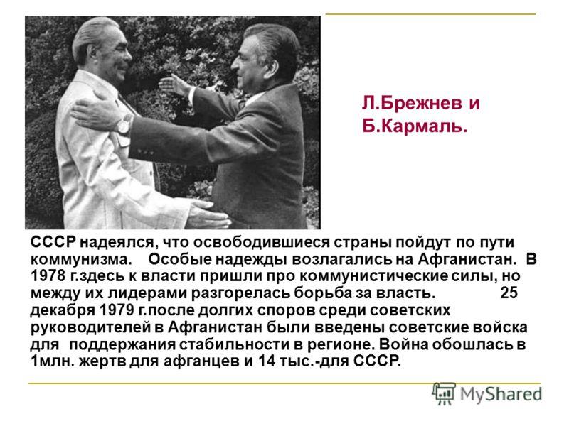 СССР надеялся, что освободившиеся страны пойдут по пути коммунизма. Особые надежды возлагались на Афганистан. В 1978 г.здесь к власти пришли про коммунистические силы, но между их лидерами разгорелась борьба за власть. 25 декабря 1979 г.после долгих
