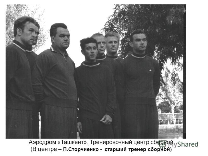 Аэродром «Ташкент». Тренировочный центр сборной (В центре – П.Сторчиенко - старший тренер сборной)