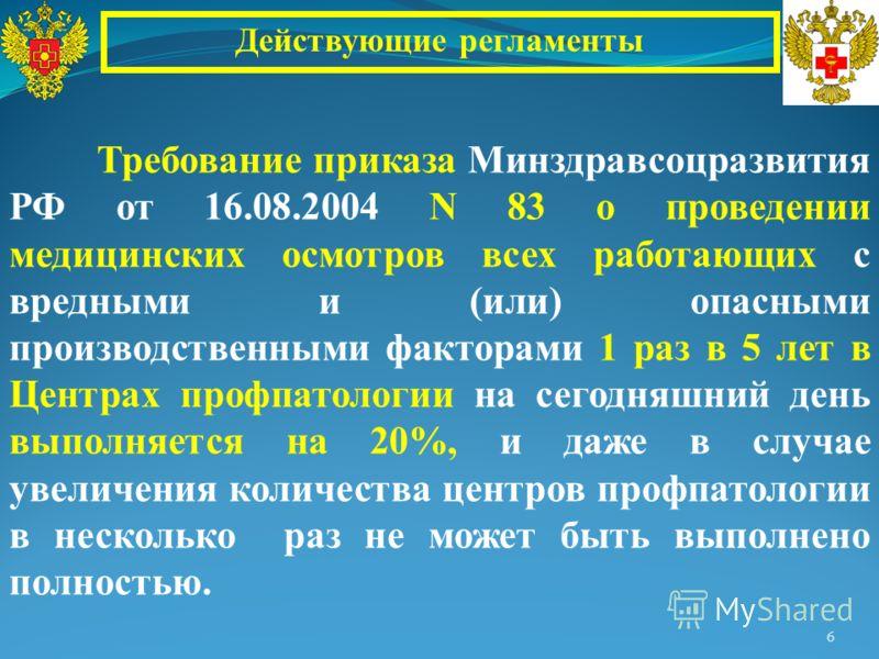 6 Действующие регламенты Требование приказа Минздравсоцразвития РФ от 16.08.2004 N 83 о проведении медицинских осмотров всех работающих с вредными и (или) опасными производственными факторами 1 раз в 5 лет в Центрах профпатологии на сегодняшний день